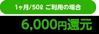 1ヶ月/50ℓ ご利用の2年で6,000円還元