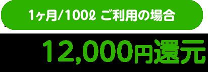 1ヶ月/100ℓ ご利用の場合2年で12,000円還元